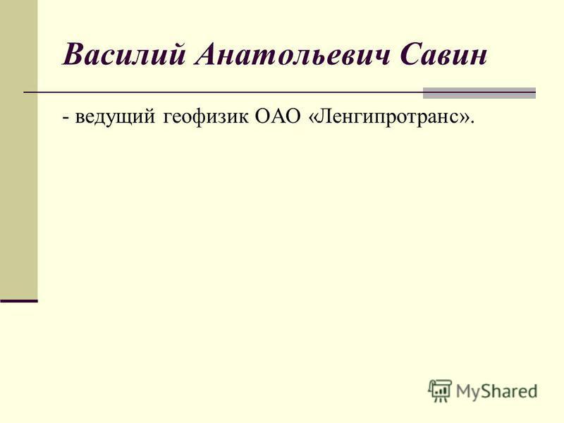 Василий Анатольевич Савин - ведущий геофизик ОАО «Ленгипротранс».