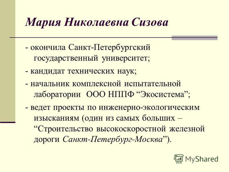 Мария Николаевна Сизова - окончила Санкт-Петербургский государственный университет; - кандидат технических наук; - начальник комплексной испытательной лаборатории ООО НППФ Экосистема; - ведет проекты по инженерно-экологическим изысканиям (один из сам