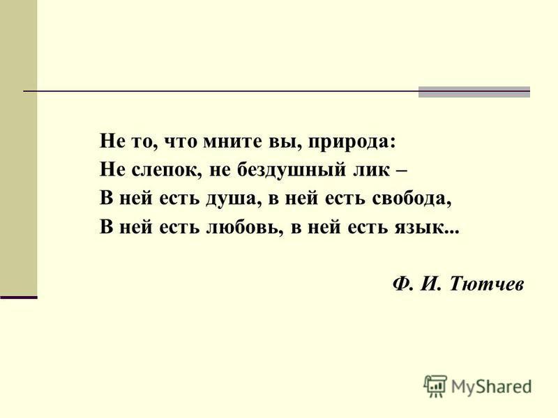Не то, что мните вы, природа: Не слепок, не бездушный лик – В ней есть душа, в ней есть свобода, В ней есть любовь, в ней есть язык... Ф. И. Тютчев