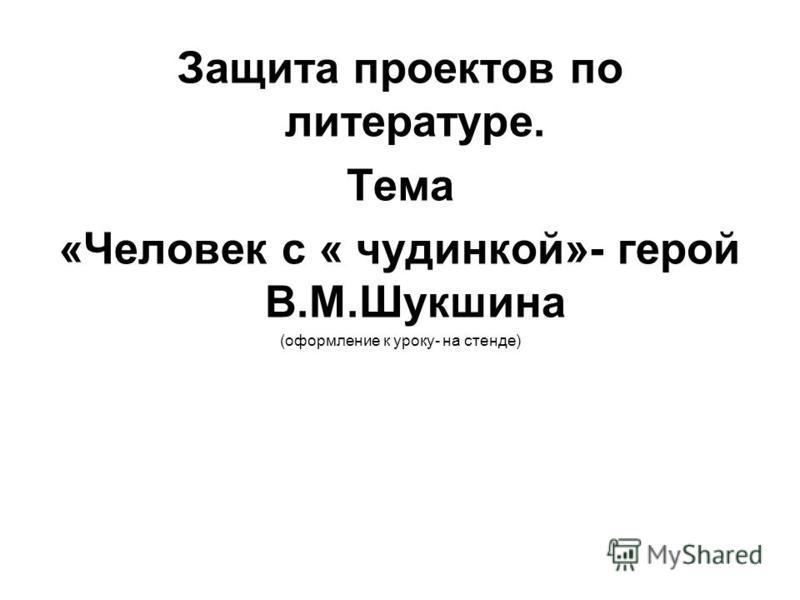 Защита проектов по литературе. Тема «Человек с « чудинкой»- герой В.М.Шукшина (оформление к уроку- на стенде)