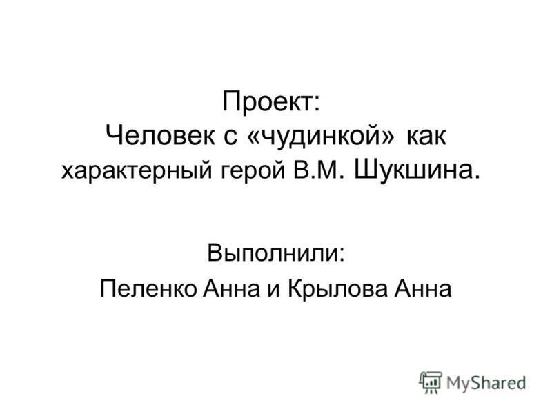 Проект: Человек с «чудинкой» как характерный герой В.М. Шукшина. Выполнили: Пеленко Анна и Крылова Анна