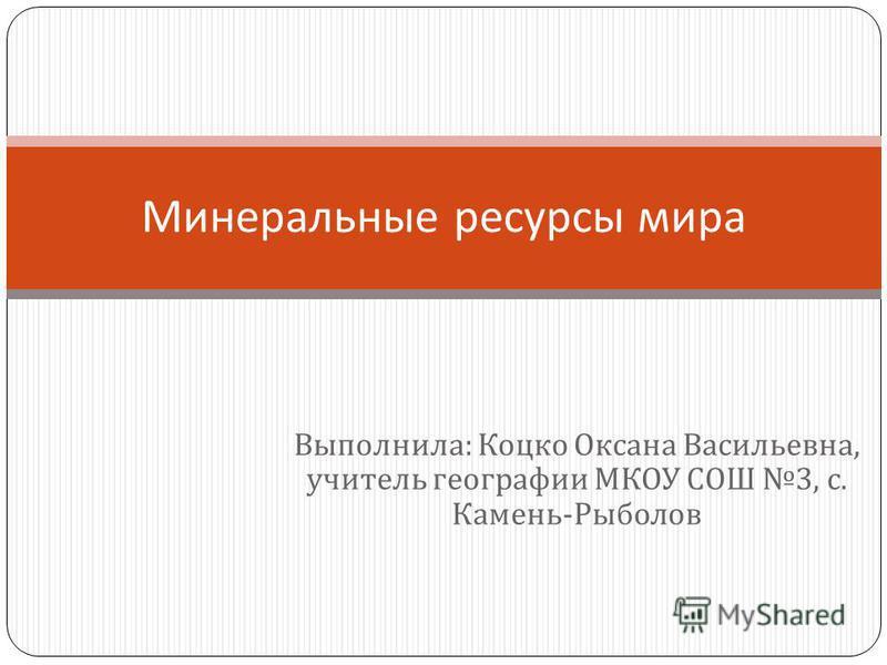 Выполнила : Коцко Оксана Васильевна, учитель географии МКОУ СОШ 3, с. Камень - Рыболов Минеральные ресурсы мира