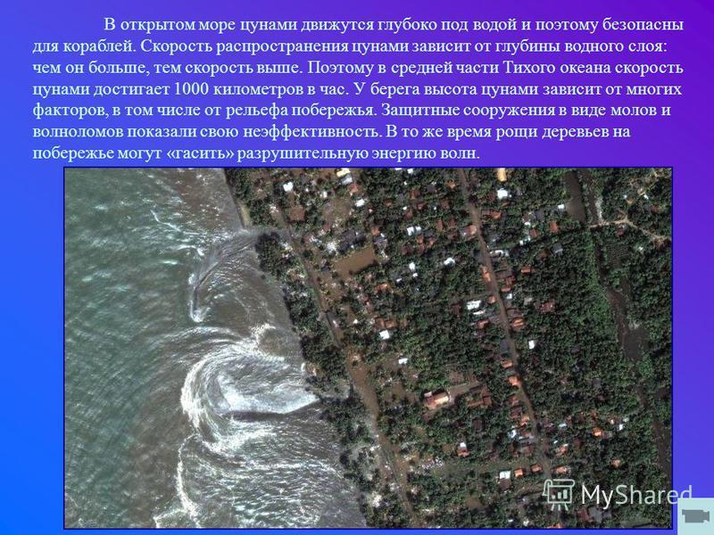 В открытом море цунами движутся глубоко под водой и поэтому безопасны для кораблей. Скорость распространения цунами зависит от глубины водного слоя: чем он больше, тем скорость выше. Поэтому в средней части Тихого океана скорость цунами достигает 100