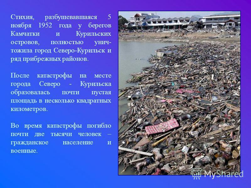 Стихия, разбушевавшаяся 5 ноября 1952 года у берегов Камчатки и Курильских островов, полностью уничтожила город Северо-Курильск и ряд прибрежных районов. После катастрофы на месте города Северо - Курильска образовалась почти пустая площадь в нескольк