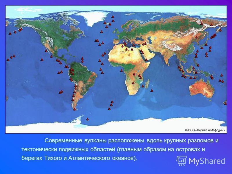 Современные вулканы расположены вдоль крупных разломов и тектонически подвижных областей (главным образом на островах и берегах Тихого и Атлантического океанов).