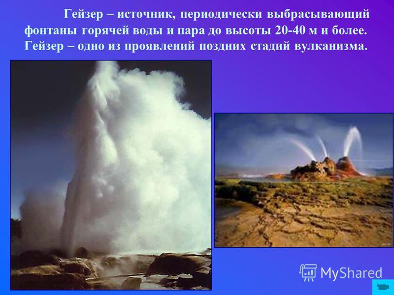 Гейзер – источник, периодически выбрасывающий фонтаны горячей воды и пара до высоты 20-40 м и более. Гейзер – одно из проявлений поздних стадий вулканизма.
