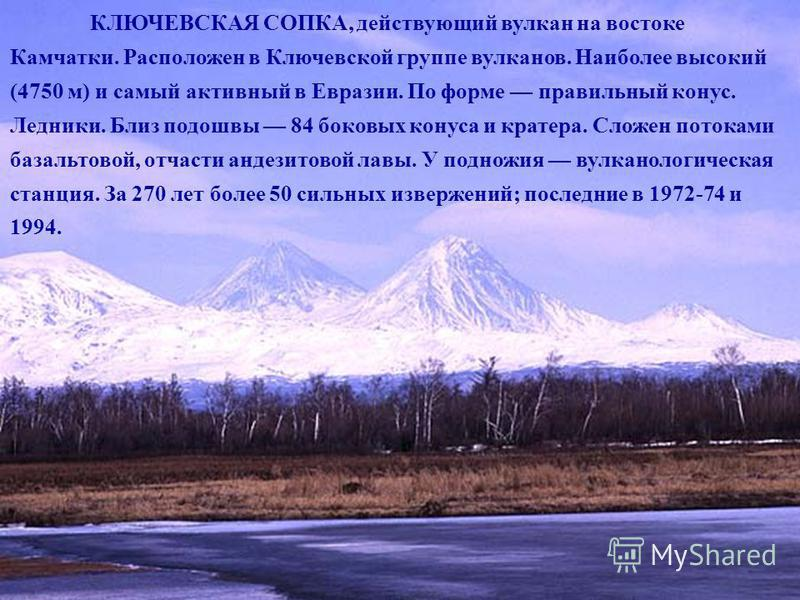 КЛЮЧЕВСКАЯ СОПКА, действующий вулкан на востоке Камчатки. Расположен в Ключевской группе вулканов. Наиболее высокий (4750 м) и самый активный в Евразии. По форме правильный конус. Ледники. Близ подошвы 84 боковых конуса и кратера. Сложен потоками баз