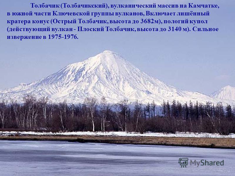 Толбачик (Толбачикский), вулканический массив на Камчатке, в южной части Ключевской группы вулканов, Включает лишённый кратера конус (Острый Толбачик, высота до 3682 м), пологий купол (действующий вулкан - Плоский Толбачик, высота до 3140 м). Сильное
