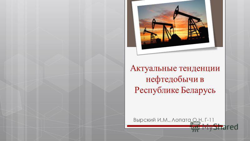 Актуальные тенденции нефтедобычи в Республике Беларусь Вырский И.М., Лопата О.Н. Г-11
