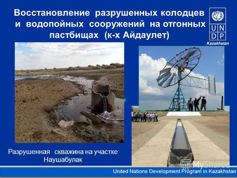 Kazakhstan United Nations Development Program in Kazakhstan Восстановление разрушенных колодцев и водопойных сооружений на отгонных пастбищах (к-х Айдаулет) Разрушенная скважина на участке Наушабулак