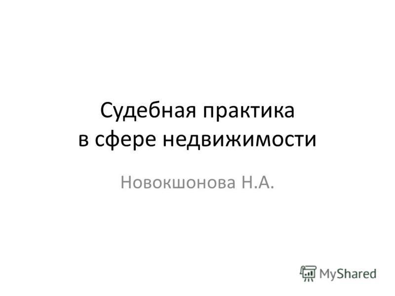 Судебная практика в сфере недвижимости Новокшонова Н.А.