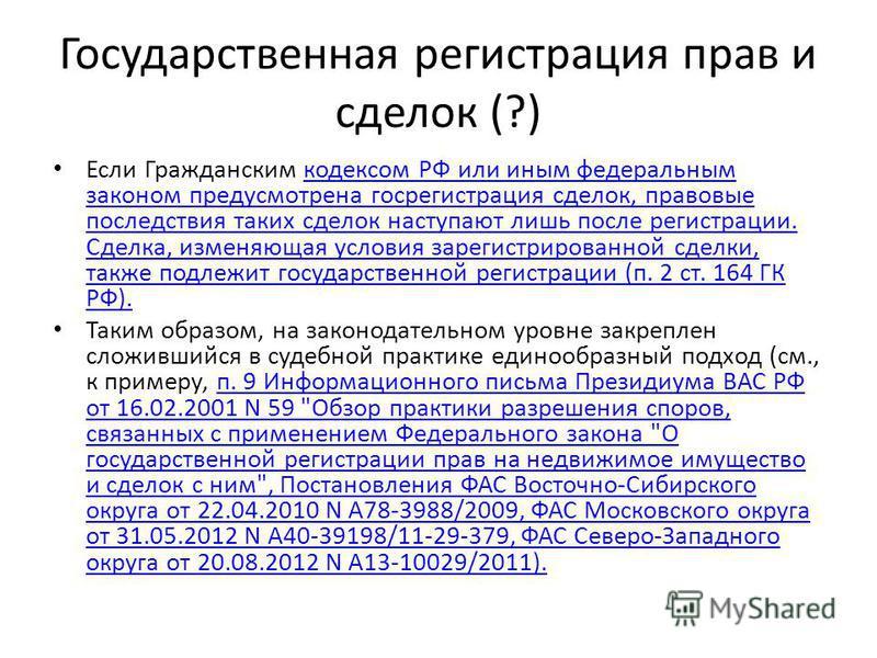 Государственная регистрация прав и сделок (?) Если Гражданским кодексом РФ или иным федеральным законом предусмотрена госрегистрация сделок, правовые последствия таких сделок наступают лишь после регистрации. Сделка, изменяющая условия зарегистрирова