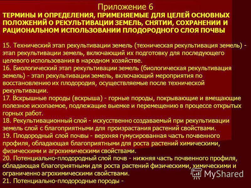Приложение 6 ТЕРМИНЫ И ОПРЕДЕЛЕНИЯ, ПРИМЕНЯЕМЫЕ ДЛЯ ЦЕЛЕЙ ОСНОВНЫХ ПОЛОЖЕНИЙ О РЕКУЛЬТИВАЦИИ ЗЕМЕЛЬ, СНЯТИИ, СОХРАНЕНИИ И РАЦИОНАЛЬНОМ ИСПОЛЬЗОВАНИИ ПЛОДОРОДНОГО СЛОЯ ПОЧВЫ 15. Технический этап рекультивации земель (техническая рекультивация земель)