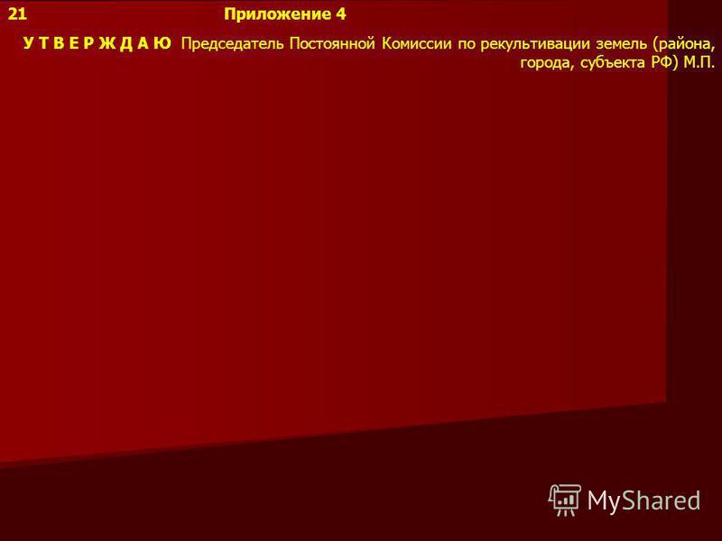 21Приложение 4 У Т В Е Р Ж Д А Ю Председатель Постоянной Комиссии по рекультивации земель (района, города, субъекта РФ) М.П.