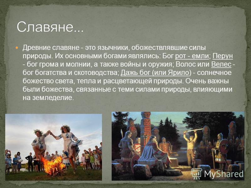 Древние славяне - это язычники, обожествлявшие силы природы. Их основными богами являлись: Бог рот - если; Перун - бог грома и молнии, а также войны и оружия; Волос или Велес - бог богатства и скотоводства; Дажь бог (или Ярило) - солнечное божество с