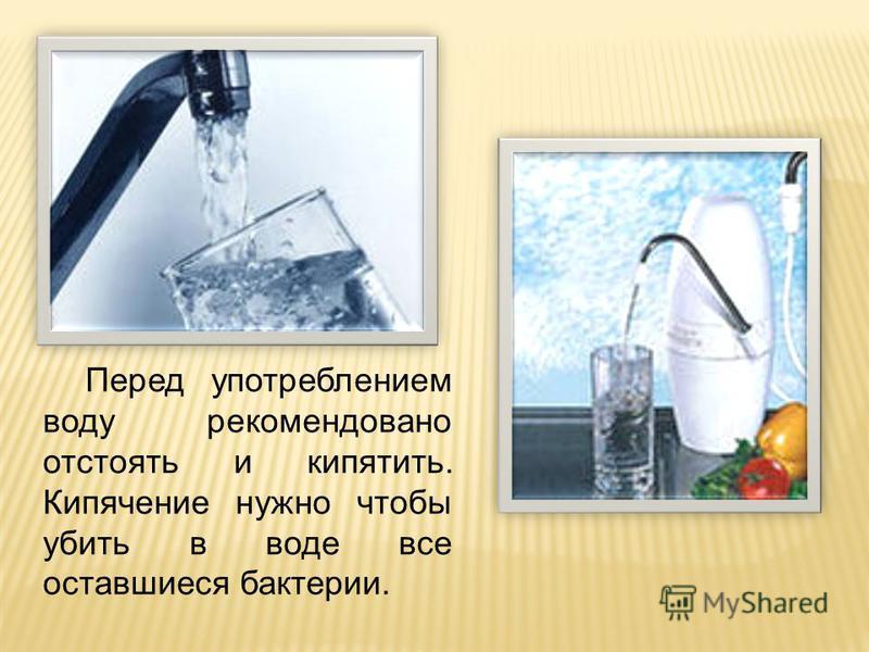 Перед употреблением воду рекомендовано отстоять и кипятить. Кипячение нужно чтобы убить в воде все оставшиеся бактерии.