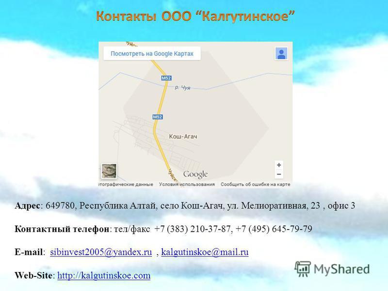 Адрес: 649780, Республика Алтай, село Кош-Агач, ул. Мелиоративная, 23, офис 3 Контактный телефон: тел/факс +7 (383) 210-37-87, +7 (495) 645-79-79 E-mail: sibinvest2005@yandex.ru, kalgutinskoe@mail.rusibinvest2005@yandex.rukalgutinskoe@mail.ru Web-Sit