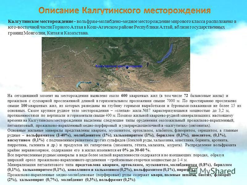 Калгутинское месторождение - вольфрам-молибден-медное месторождение мирового класса расположено в юго-восточной части Горного Алтая в Кош-Агачском районе Республики Алтай, вблизи государственных границ Монголии, Китая и Казахстана. На сегодняшний мом