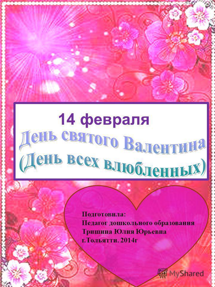 14 февраля Подготовила: Педагог дошкольного образования Тришина Юлия Юрьевна г.Тольятти. 2014 г