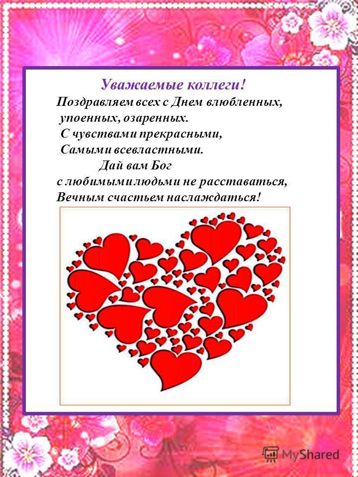 Поздравляю с Днем влюбленных, Упоенных, озаренных Чувствами прекрасными, Самыми всевластными. Дай вам Бог с любимыми людьми не расставаться, Вечным счастьем наслаждаться! Уважаемые коллеги! Поздравляем всех с Днем влюбленных, упоенных, озаренных. С ч