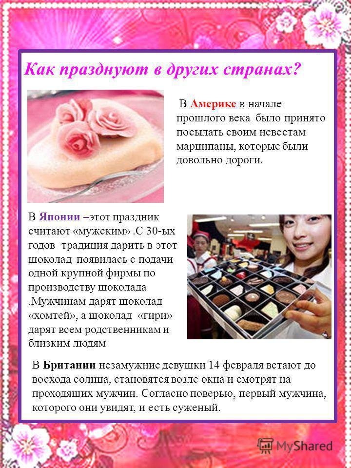 Как празднуют в других странах? В Японии –этот праздник считают «мужским».С 30-ых годов традиция дарить в этот шоколад появилась с подачи одной крупной фирмы по производству шоколада.Мужчинам дарят шоколад «хомтей», а шоколад «гири» дарят всем родств