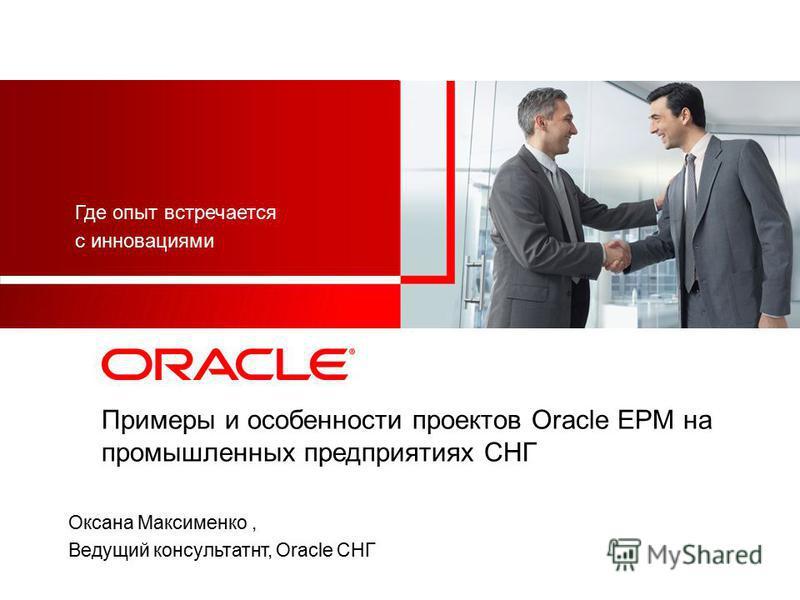 Примеры и особенности проектов Oracle EPM на промышленных предприятиях СНГ Оксана Максименко, Ведущий консультант, Oracle СНГ Где опыт встречается с инновациями