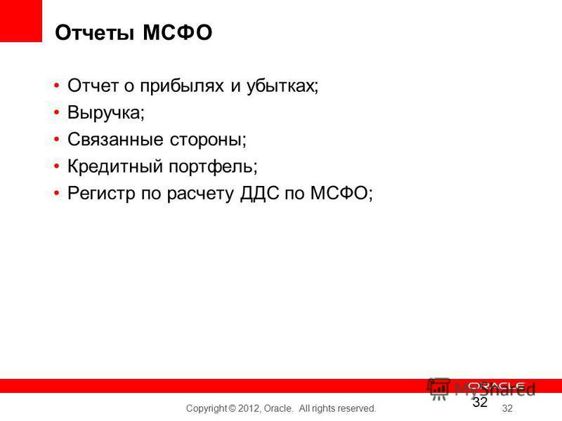 Copyright © 2012, Oracle. All rights reserved. 32 Отчеты МСФО Отчет о прибылях и убытках; Выручка; Связанные стороны; Кредитный портфель; Регистр по расчету ДДС по МСФО;