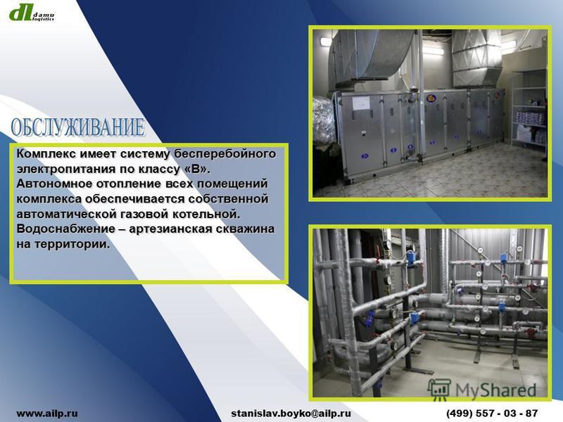 Комплекс имеет систему бесперебойного электропитания по классу «В». Автономное отопление всех помещений комплекса обеспечивается собственной автоматической газовой котельной. Водоснабжение – артезианская скважина на территории. www.ailp.ru stanislav.