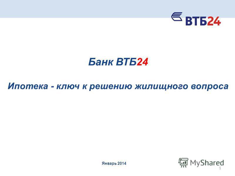 Банк ВТБ24 Ипотека - ключ к решению жилищного вопроса Январь 2014 1