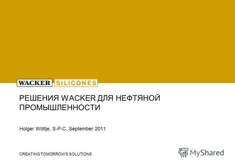 CREATING TOMORROW'S SOLUTIONS РЕШЕНИЯ WACKER ДЛЯ НЕФТЯНОЙ ПРОМЫШЛЕННОСТИ Holger Wöltje, S-P-C, September 2011