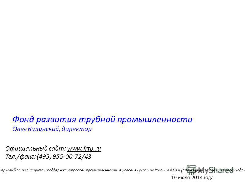 Фонд развития трубной промышленности Олег Калинский, директор Официальный сайт: www.frtp.ru Тел./факс: (495) 955-00-72/43 Опыт использования мер нетарифной защиты в трубной отрасли Российской Федерации г. Москва, 10 июля 2014 года Круглый стол «Защит