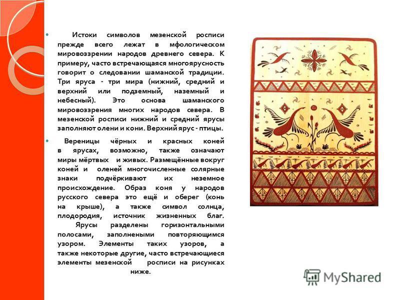 Истоки символов мезенской росписи прежде всего лежат в мифологическом мировоззрении народов древнего севера. К примеру, часто встречающаяся многоярусность говорит о следовании шаманской традиции. Три яруса - три мира ( нижний, средний и верхний или п