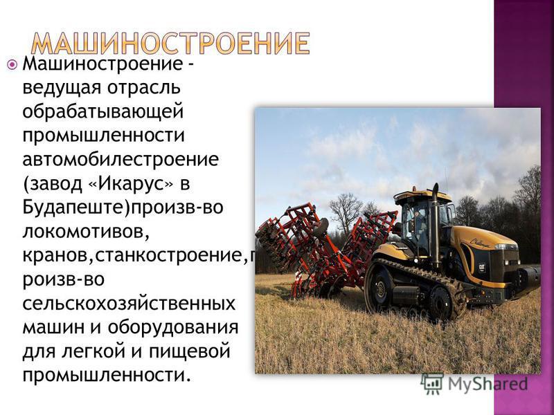 Машиностроение - ведущая отрасль обрабатывающей промышленности автомобилестроение (завод «Икарус» в Будапеште)произв-во локомотивов, кранов,станкостроение,произв-во сельскохозяйственных машин и оборудования для легкой и пищевой промышленности.