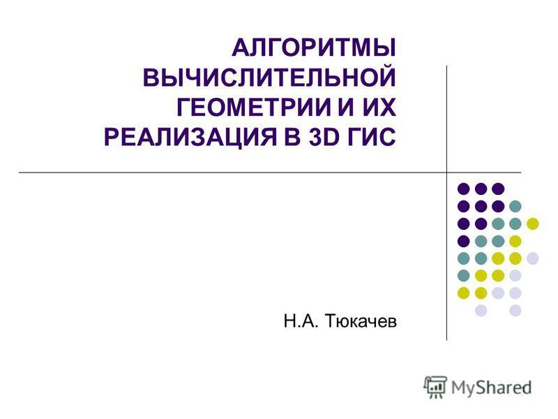 1 АЛГОРИТМЫ ВЫЧИСЛИТЕЛЬНОЙ ГЕОМЕТРИИ И ИХ РЕАЛИЗАЦИЯ В 3D ГИС Н.А. Тюкачев