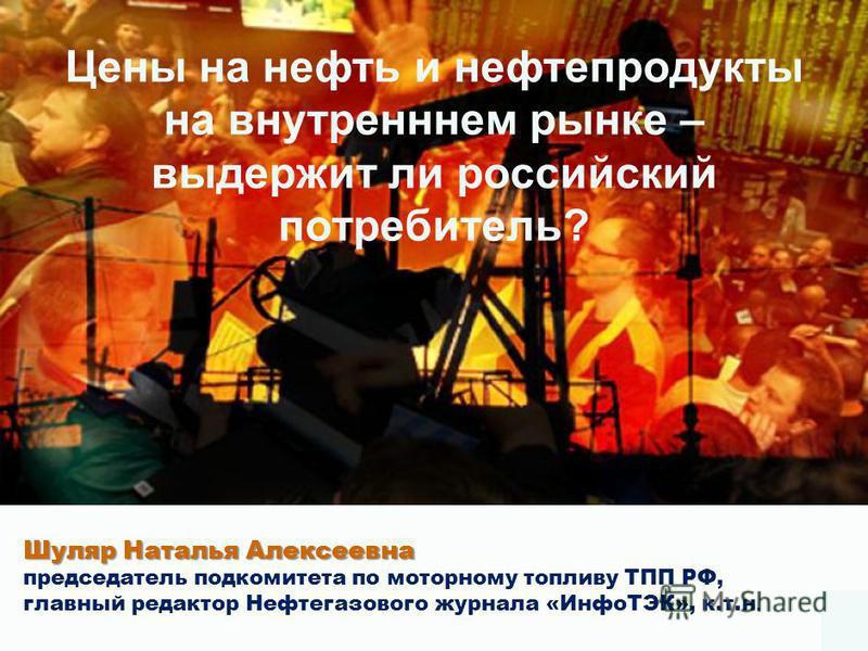 Цены на нефть и нефтепродукты на внутреннем рынке – выдержит ли российский потребитель? Шуляр Наталья Алексеевна председатель подкомитета по моторному топливу ТПП РФ, главный редактор Нефтегазового журнала «ИнфоТЭК», к.т.н.
