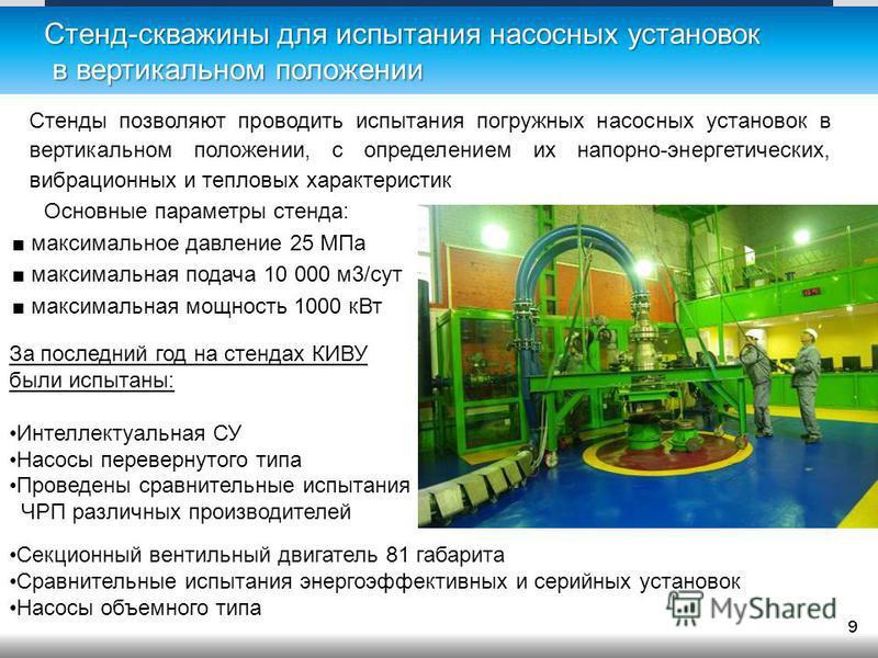 Стенд-скважины для испытания насосных установок в вертикальном положении Основные параметры стенда: максимальное давление 25 МПа максимальная подача 10 000 м 3/сут максимальная мощность 1000 к Вт 9 Стенды позволяют проводить испытания погружных насос