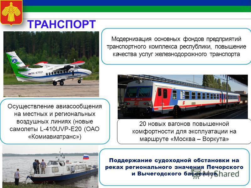 Модернизация основных фондов предприятий транспортного комплекса республики, повышение качества услуг железнодорожного транспорта Осуществление авиасообщения на местных и региональных воздушных линиях (новые самолеты L-410UVP-Е20 (ОАО «Комиавиатранс»