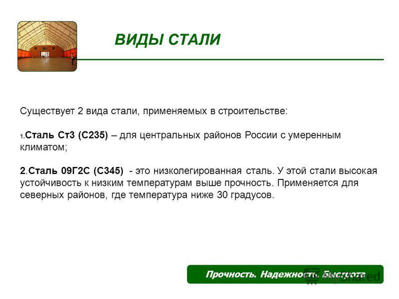 ВИДЫ СТАЛИ Прочность. Надежность. Быстрота Существует 2 вида стали, применяемых в строительстве: 1. Сталь Ст 3 (С235) – для центральных районов России с умеренным климатом; 2. Сталь 09Г2С (С345) - это низколегированная сталь. У этой стали высокая уст