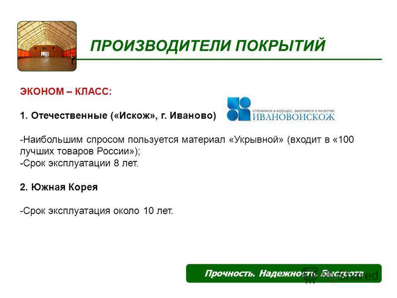 ПРОИЗВОДИТЕЛИ ПОКРЫТИЙ Прочность. Надежность. Быстрота ЭКОНОМ – КЛАСС: 1. Отечественные («Искож», г. Иваново) -Наибольшим спросом пользуется материал «Укрывной» (входит в «100 лучших товаров России»); -Срок эксплуатации 8 лет. 2. Южная Корея -Срок эк