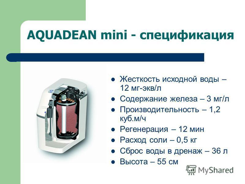 AQUADEAN mini - спецификация Жесткость исходной воды – 12 мг-экв/л Содержание железа – 3 мг/л Производительность – 1,2 куб.м/ч Регенерация – 12 мин Расход соли – 0,5 кг Сброс воды в дренаж – 36 л Высота – 55 см