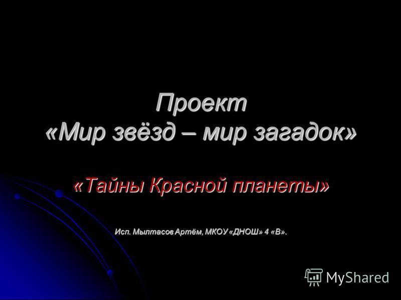 Проект «Мир звёзд – мир загадок» «Тайны Красной планеты» Исп. Мылтасов Артём, МКОУ «ДНОШ» 4 «В».