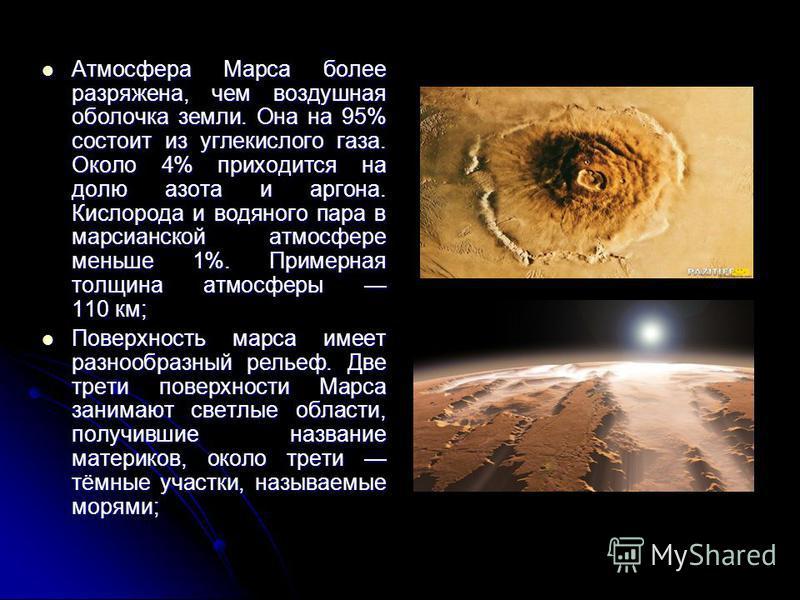 Атмосфера Марса более разряжена, чем воздушная оболочка земли. Она на 95% состоит из углекислого газа. Около 4% приходится на долю азота и аргона. Кислорода и водяного пара в марсианской атмосфере меньше 1%. Примерная толщина атмосферы 110 км; Атмосф