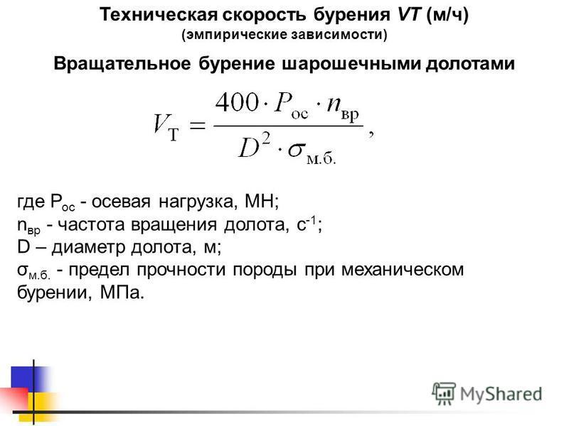 Техническая скорость бурения VТ (м/ч) (эмпирические зависимости) где Р ос - осевая нагрузка, МН; n вр - частота вращения долота, с -1 ; D – диаметр долота, м; σ м.б. - предел прочности породы при механическом бурении, МПа. Вращательное бурение шароше