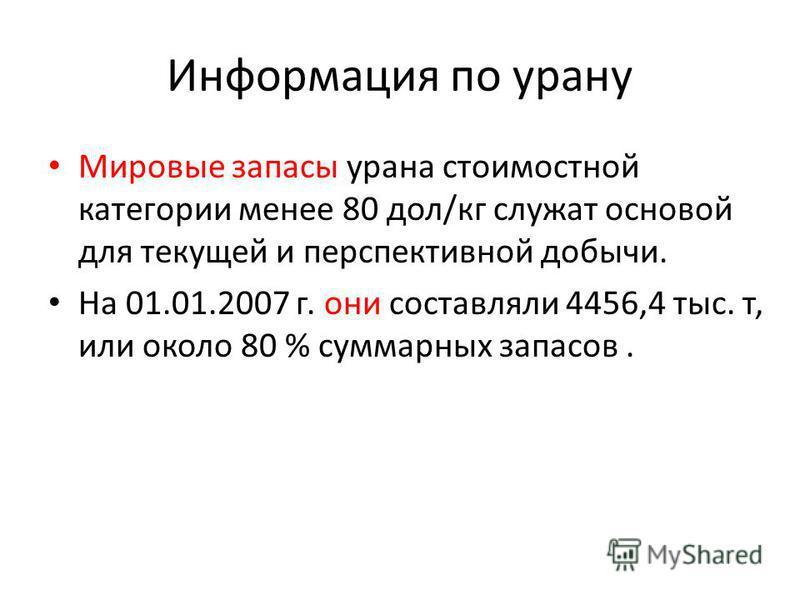 Информация по урану Мировые запасы урана стоимостной категории менее 80 дол/кг служат основой для текущей и перспективной добычи. На 01.01.2007 г. они составляли 4456,4 тыс. т, или около 80 % суммарных запасов.