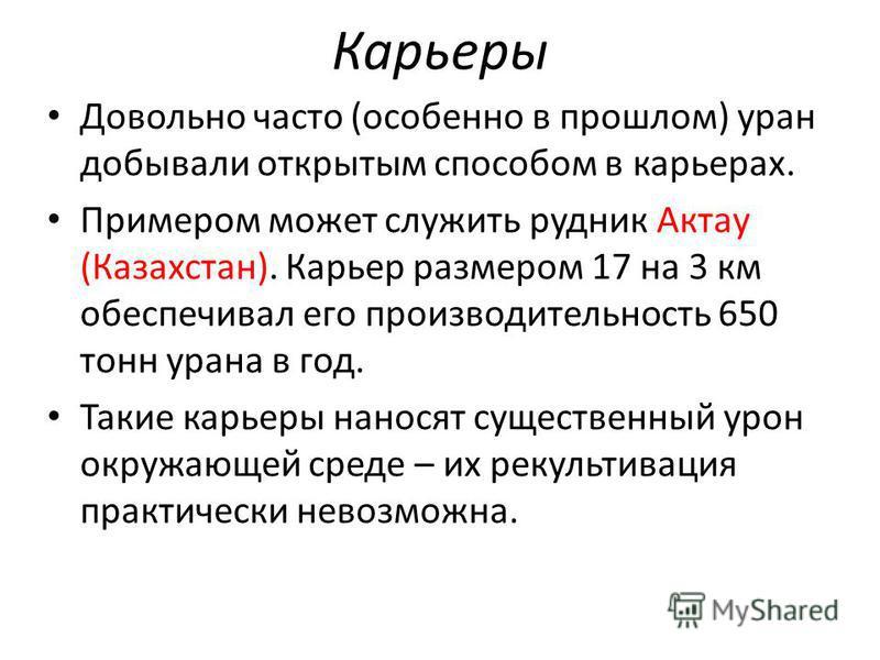 Карьеры Довольно часто (особенно в прошлом) уран добывали открытым способом в карьерах. Примером может служить рудник Актау (Казахстан). Карьер размером 17 на 3 км обеспечивал его производительность 650 тонн урана в год. Такие карьеры наносят существ
