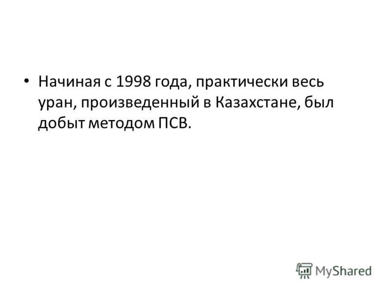 Начиная с 1998 года, практически весь уран, произведенный в Казахстане, был добыт методом ПСВ.