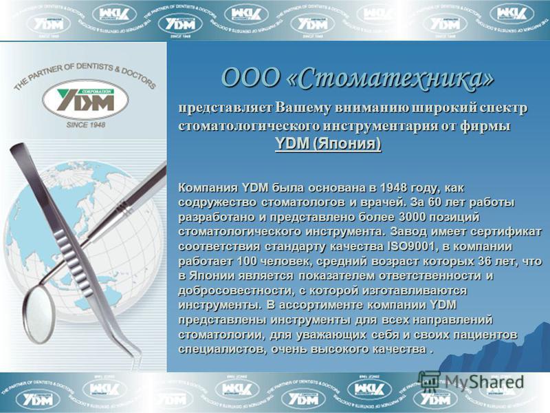 ООО «Стоматехника» представляет Вашему вниманию широкий спектр стоматологического инструментария от фирмы YDM (Япония) Компания YDM была основана в 1948 году, как содружество стоматологов и врачей. За 60 лет работы разработано и представлено более 30
