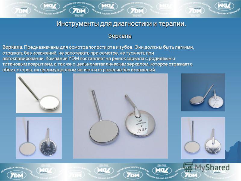 Инструменты для диагностики и терапии. Зеркала Зеркала Зеркала. Предназначены для осмотра полости рта и зубов. Они должны быть легкими, отражать без искажений, не запотевать при осмотре, не тускнеть при автоклавировании. Компания YDM поставляет на ры