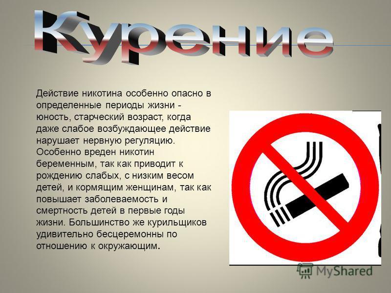 Действие никотина особенно опасно в определенные периоды жизни - юность, старческий возраст, когда даже слабое возбуждающее действие нарушает нервную регуляцию. Особенно вреден никотин беременным, так как приводит к рождению слабых, с низким весом де