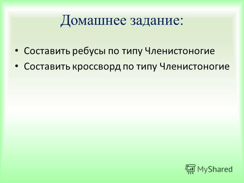 Домашнее задание: Составить ребусы по типу Членистоногие Составить кроссворд по типу Членистоногие